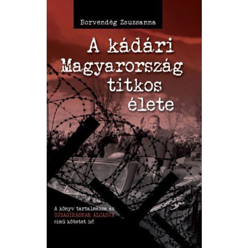 Borvendég Zsuzsanna - A kádári Magyarország titkos élete (új példány)