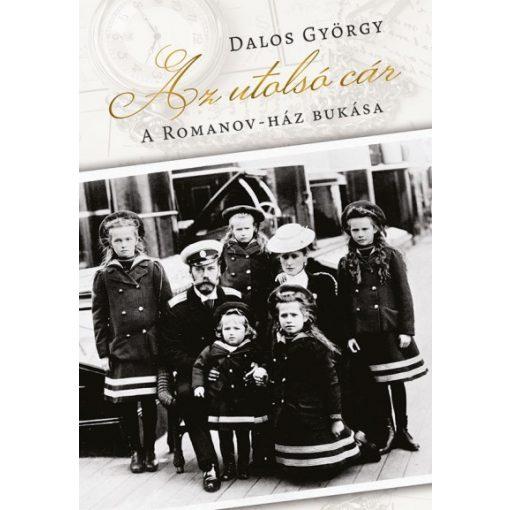Dalos György - Az utolsó cár - A Romanov-ház bukása (új példány)