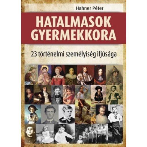 Hahner Péter-Hatalmasok gyermekkora - 23 történelmi személyiség ifjúsága (új példány)