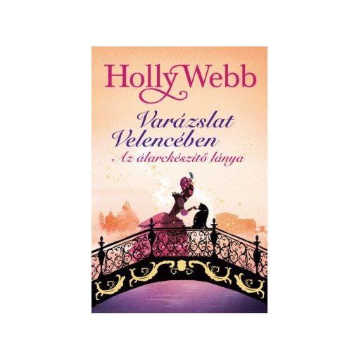 Holly Webb - Varázslat Velencében 3. - Az álarckészítő lánya (új példány)