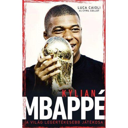 Luca Caioli és Cyril Collot - Kylian Mbappé - A világ legértékesebb játékosa (új példány)